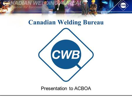 Canadian Welding Bureau Presentation to ACBOA. Topics To Be Covered Canadian Welding Bureau (CWB) – Who Are We? CWB – What's New? CWB Company Certification.