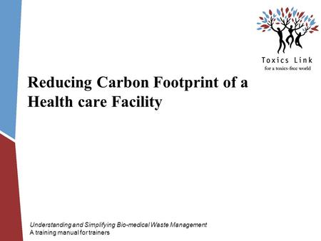 Reducing Carbon Footprint of a Health care Facility Understanding and Simplifying Bio-medical Waste Management A training manual for trainers.