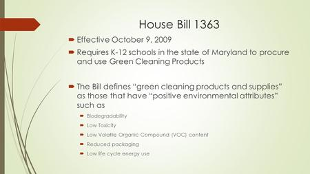 House Bill 1363  Effective October 9, 2009  Requires K-12 schools in the state of Maryland to procure and use Green Cleaning Products  The Bill defines.