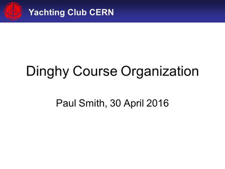 Yachting Club CERN Dinghy Course Organization Paul Smith, 30 April 2016.