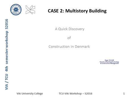 VIA / TCU 4th semester workshop S2016 CASE 2: Multistory Building VIA University CollegeTCU-VIA Workshop – S20161 A Quick Discovery of Construction in.