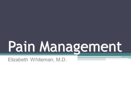 Pain Management Elizabeth Whiteman, M.D.. Goals and Objectives Pathophysiology of pain Classification of pain Assessment of pain Treatment ▫Analgesics.