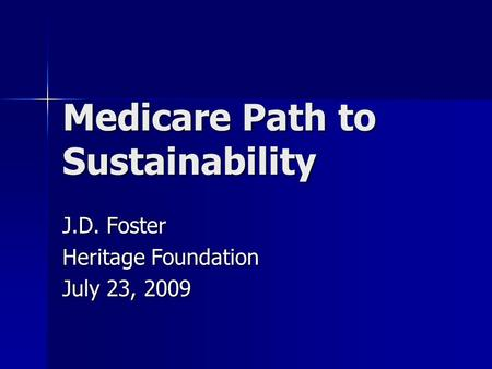 Medicare Path to Sustainability J.D. Foster Heritage Foundation July 23, 2009.
