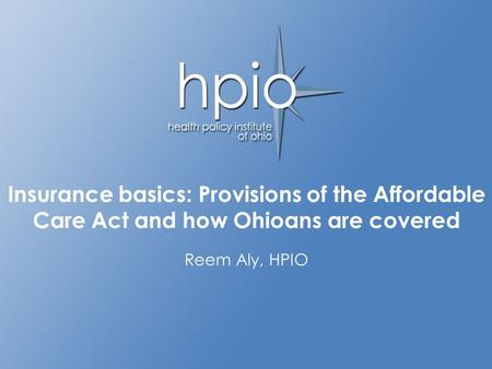 Advancing the health of Ohioans through informed policy decisions Insurance basics: Provisions of the Affordable Care Act and how Ohioans are covered Reem.