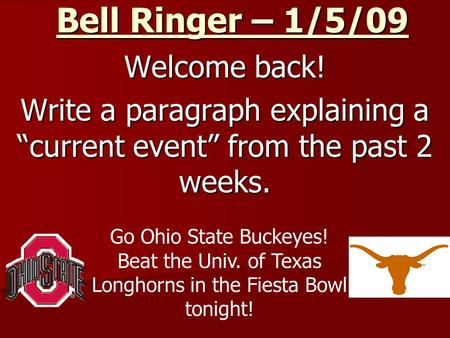 "Bell Ringer – 1/5/09 Welcome back! Write a paragraph explaining a ""current event"" from the past 2 weeks. Go Ohio State Buckeyes! Beat the Univ. of Texas."