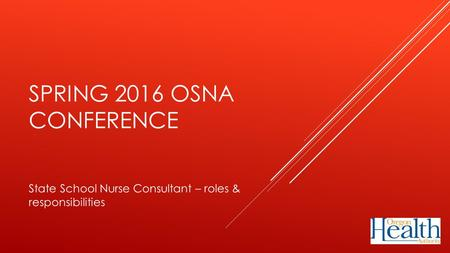 SPRING 2016 OSNA CONFERENCE State School Nurse Consultant – roles & responsibilities.