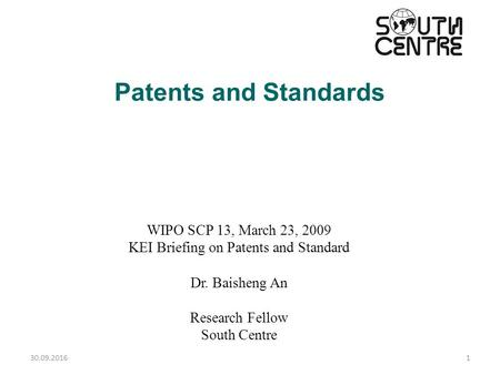 30.09.20161 Patents and Standards WIPO SCP 13, March 23, 2009 KEI Briefing on Patents and Standard Dr. Baisheng An Research Fellow South Centre.