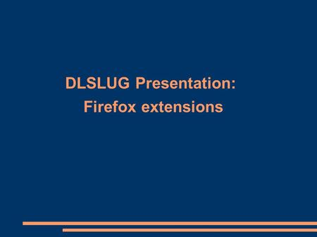 DLSLUG Presentation: Firefox extensions. DLSLUG Presentation: Firefox extensions, Roger Trussell ● My  address is