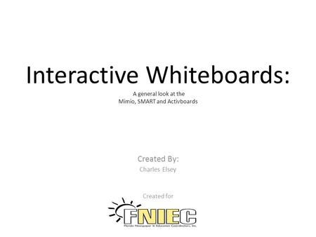 Interactive Whiteboards: A general look at the Mimio, SMART and Activboards Created By: Charles Elsey Created for.
