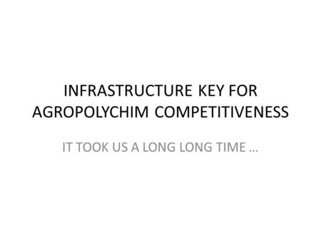 INFRASTRUCTURE KEY FOR AGROPOLYCHIM COMPETITIVENESS IT TOOK US A LONG LONG TIME …