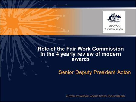Role of the Fair Work Commission in the 4 yearly review of modern awards Senior Deputy President Acton.