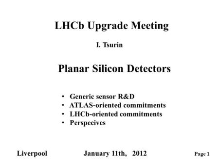 Page 1 Liverpool January 11th, 2012 LHCb Upgrade Meeting Planar Silicon Detectors I. Tsurin Generic sensor R&D ATLAS-oriented commitments LHCb-oriented.