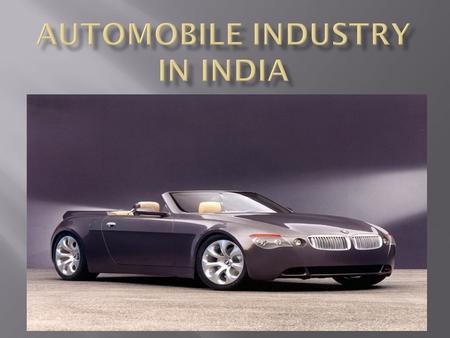Indian automobile industry has metamorphosed into one of the growth drivers of Indian economy since the first car ran on the streets of Bombay in 1898.