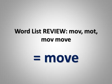 Word List REVIEW: mov, mot, mov move = move. the quality or state of being able to move about freely the quality or state of being able to move about.