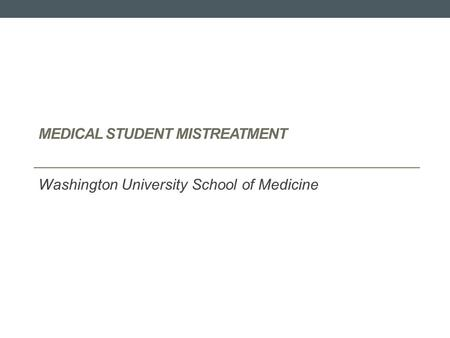 MEDICAL STUDENT MISTREATMENT Washington University School of Medicine.