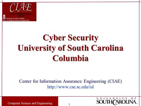 Computer Science and Engineering 1 Cyber Security University of South Carolina Columbia Center for Information Assurance Engineering (CIAE)