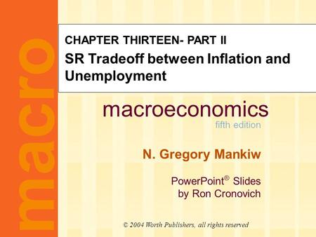 Macroeconomics fifth edition N. Gregory Mankiw PowerPoint ® Slides by Ron Cronovich macro © 2004 Worth Publishers, all rights reserved CHAPTER THIRTEEN-
