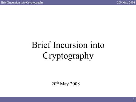 Brief Incursion into Cryptography 1 20 th May 2008 Brief Incursion into Cryptography 20 th May 2008.