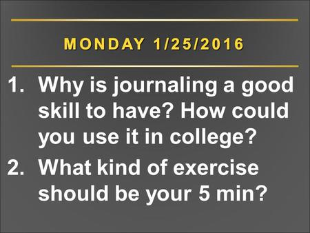 1.Why is journaling a good skill to have? How could you use it in college? 2.What kind of exercise should be your 5 min?