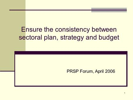 1 Ensure the consistency between sectoral plan, strategy and budget PRSP Forum, April 2006.