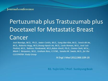 Pertuzumab plus Trastuzumab plus Docetaxel for Metastatic Breast Cancer José Baselga, M.D., Ph.D., Javier Cortés, M.D., Sung-Bae Kim, M.D., Seock-Ah Im,
