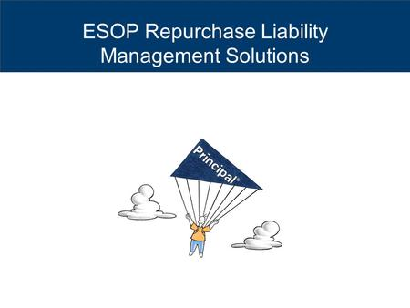 ESOP Repurchase Liability Management Solutions. The subject matter in this communication is provided with the understanding that The Principal® is not.