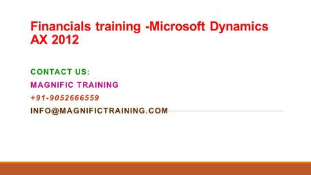 Financials training -Microsoft Dynamics AX 2012 CONTACT US: MAGNIFIC TRAINING +91-9052666559