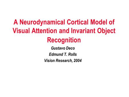 A Neurodynamical Cortical Model of Visual Attention and Invariant Object Recognition Gustavo Deco Edmund T. Rolls Vision Research, 2004.