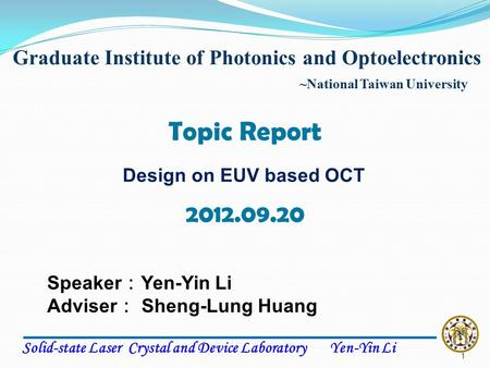 Solid-state Laser Crystal and Device Laboratory Yen-Yin Li Speaker : Yen-Yin Li Adviser : Sheng-Lung Huang Topic Report Graduate Institute of Photonics.
