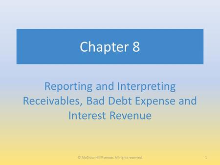 Chapter 8 Reporting and Interpreting Receivables, Bad Debt Expense and Interest Revenue 1© McGraw-Hill Ryerson. All rights reserved.