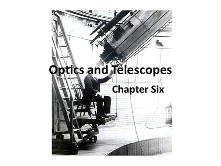 Optics and Telescopes Chapter Six. Some Guiding Questions 1.Why is it important that telescopes be large? 2.Why do most modern telescopes use a large.