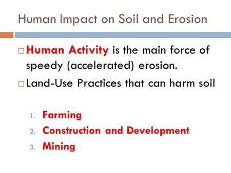 Human Impact on Soil and Erosion  Human Activity is the main force of speedy (accelerated) erosion.  Land-Use Practices that can harm soil 1. Farming.