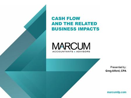 Marcumllp.com CASH FLOW AND THE RELATED BUSINESS IMPACTS marcumllp.com Presented by: Greg Alford, CPA.