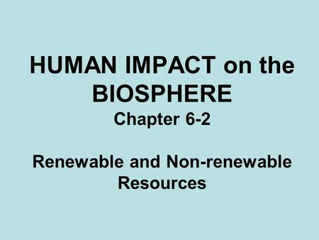 HUMAN IMPACT on the BIOSPHERE Chapter 6-2 Renewable and Non-renewable Resources.