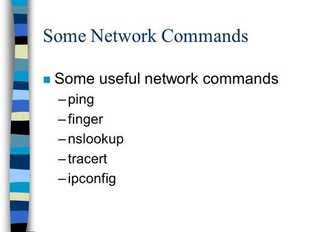 Some Network Commands n Some useful network commands –ping –finger –nslookup –tracert –ipconfig.