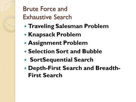 Brute Force and Exhaustive Search Brute Force and Exhaustive Search Traveling Salesman Problem Knapsack Problem Assignment Problem Selection Sort and Bubble.