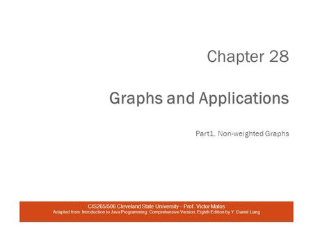 Chapter 28 Graphs and Applications Part1. Non-weighted Graphs CIS265/506 Cleveland State University – Prof. Victor Matos Adapted from: Introduction to.