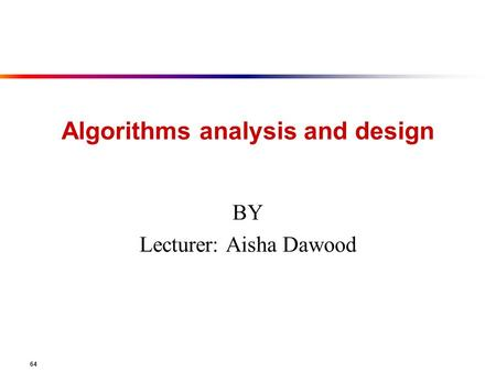 64 Algorithms analysis and design BY Lecturer: Aisha Dawood.