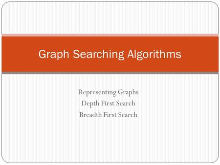 Representing Graphs Depth First Search Breadth First Search Graph Searching Algorithms.