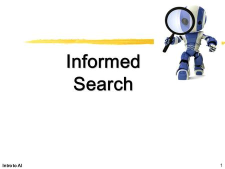 1 Intro to AI Informed Search. 2 Intro to AI Heuristic search Best-first search –Greedy search –Beam search –A, A* –Examples Memory-conserving variations.