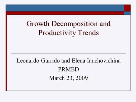 Growth Decomposition and Productivity Trends Leonardo Garrido and Elena Ianchovichina PRMED March 23, 2009.