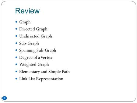 Review Graph Directed Graph Undirected Graph Sub-Graph Spanning Sub-Graph Degree of a Vertex Weighted Graph Elementary and Simple Path Link List Representation.