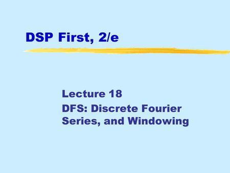 DSP First, 2/e Lecture 18 DFS: Discrete Fourier Series, and Windowing.