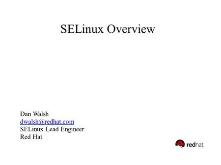 SELinux for Dummies Dan Walsh SELinux Overview Dan Walsh SELinux Lead Engineer Red Hat.
