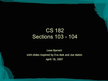 CS 182 Sections 103 - 104 Leon Barrett with slides inspired by Eva Mok and Joe Makin April 18, 2007.