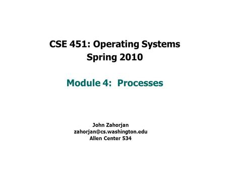 CSE 451: Operating Systems Spring 2010 Module 4: Processes John Zahorjan Allen Center 534.