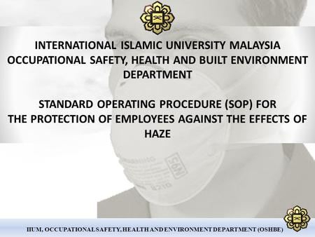 IIUM, OCCUPATIONAL SAFETY, HEALTH AND ENVIRONMENT DEPARTMENT (OSHBE) INTERNATIONAL ISLAMIC UNIVERSITY MALAYSIA OCCUPATIONAL SAFETY, HEALTH AND BUILT ENVIRONMENT.
