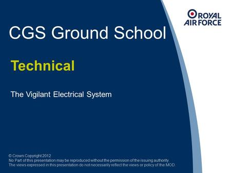 CGS Ground School Technical The Vigilant Electrical System © Crown Copyright 2012 No Part of this presentation may be reproduced without the permission.