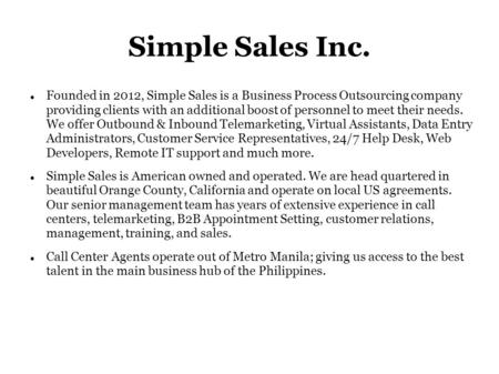 Simple Sales Inc. Founded in 2012, Simple Sales is a Business Process Outsourcing company providing clients with an additional boost of personnel to meet.