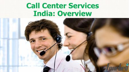 Call Center Services India: Overview.  Employment Opportunity: Supports 2.8 million people  Annual Revenue: $11 billion (approx.)  GDP Share: 1%